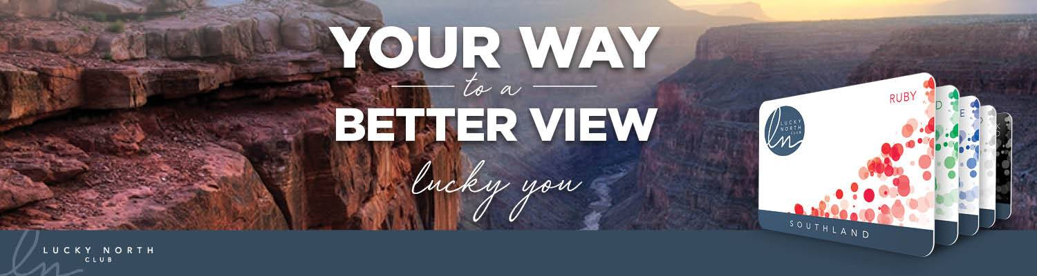 Your Way to a Better View. Lucky You | Lucky North Club Player's Rewards at Southland Casino Racing